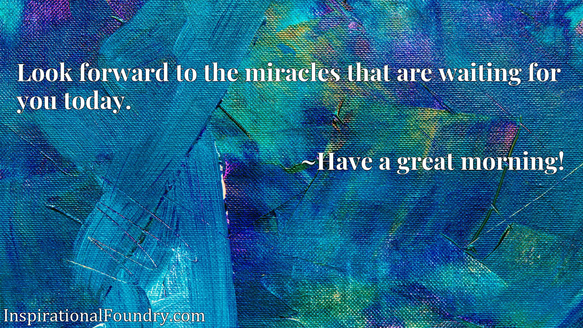Quote Picture :Look forward to the miracles that are waiting for you today.