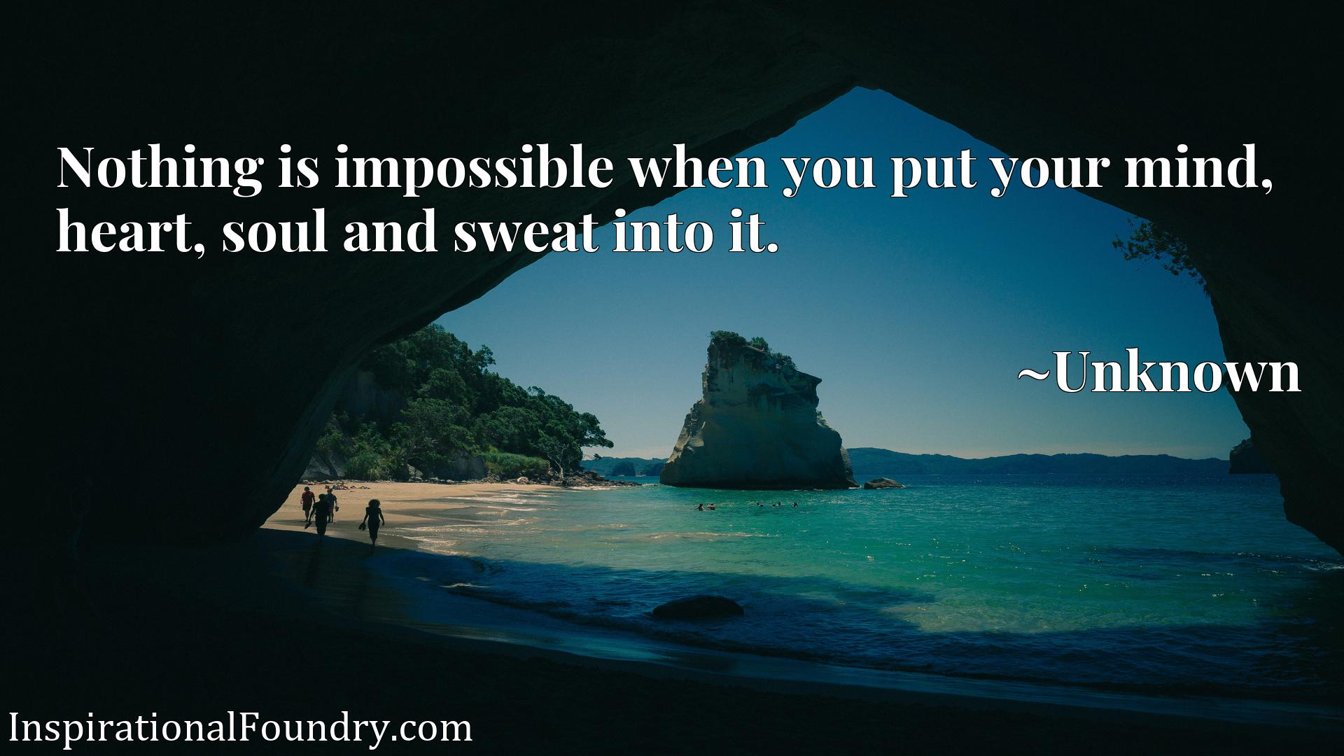 Nothing is impossible when you put your mind, heart, soul and sweat into it.