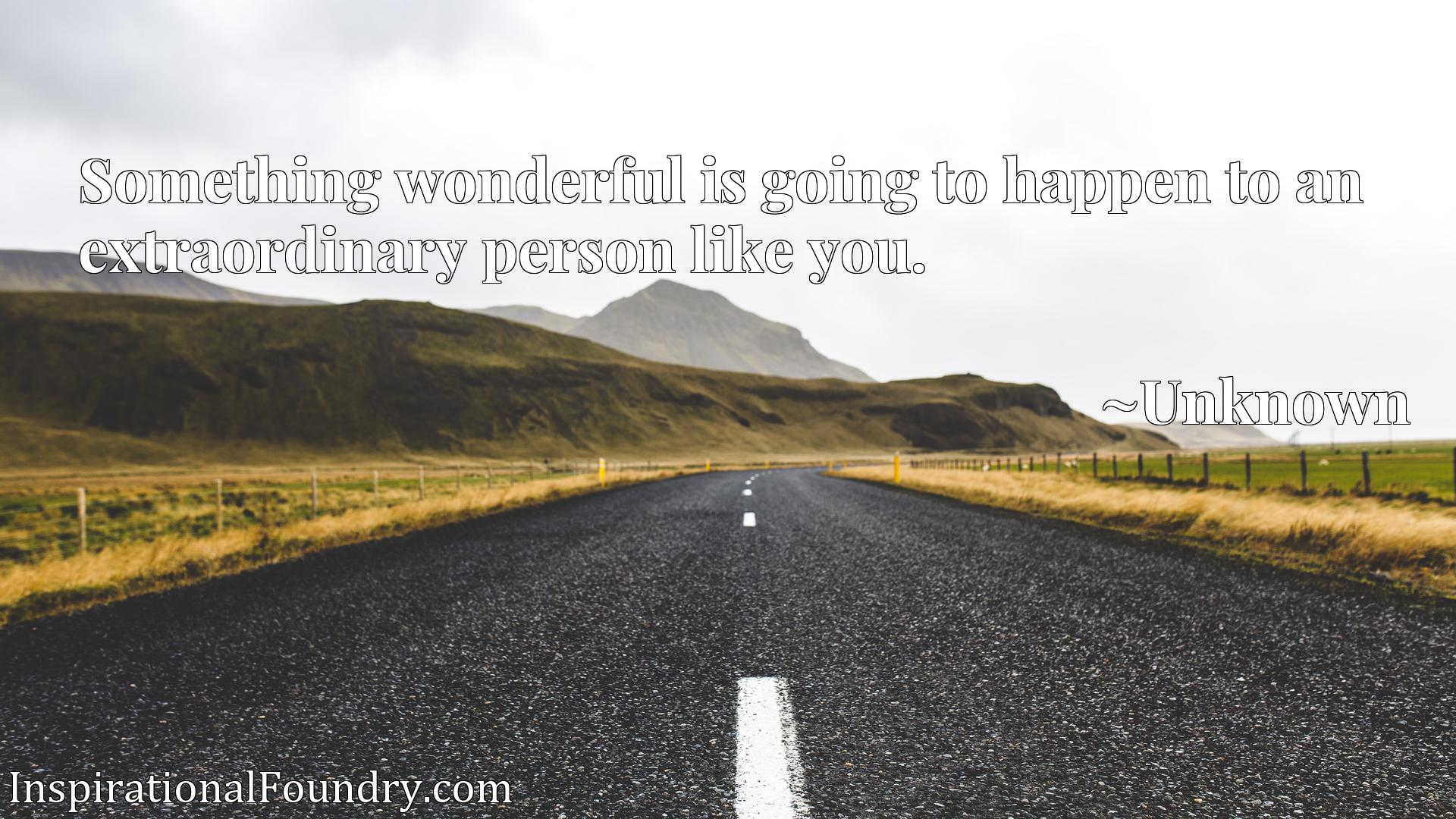 Quote Picture :Something wonderful is going to happen to an extraordinary person like you.