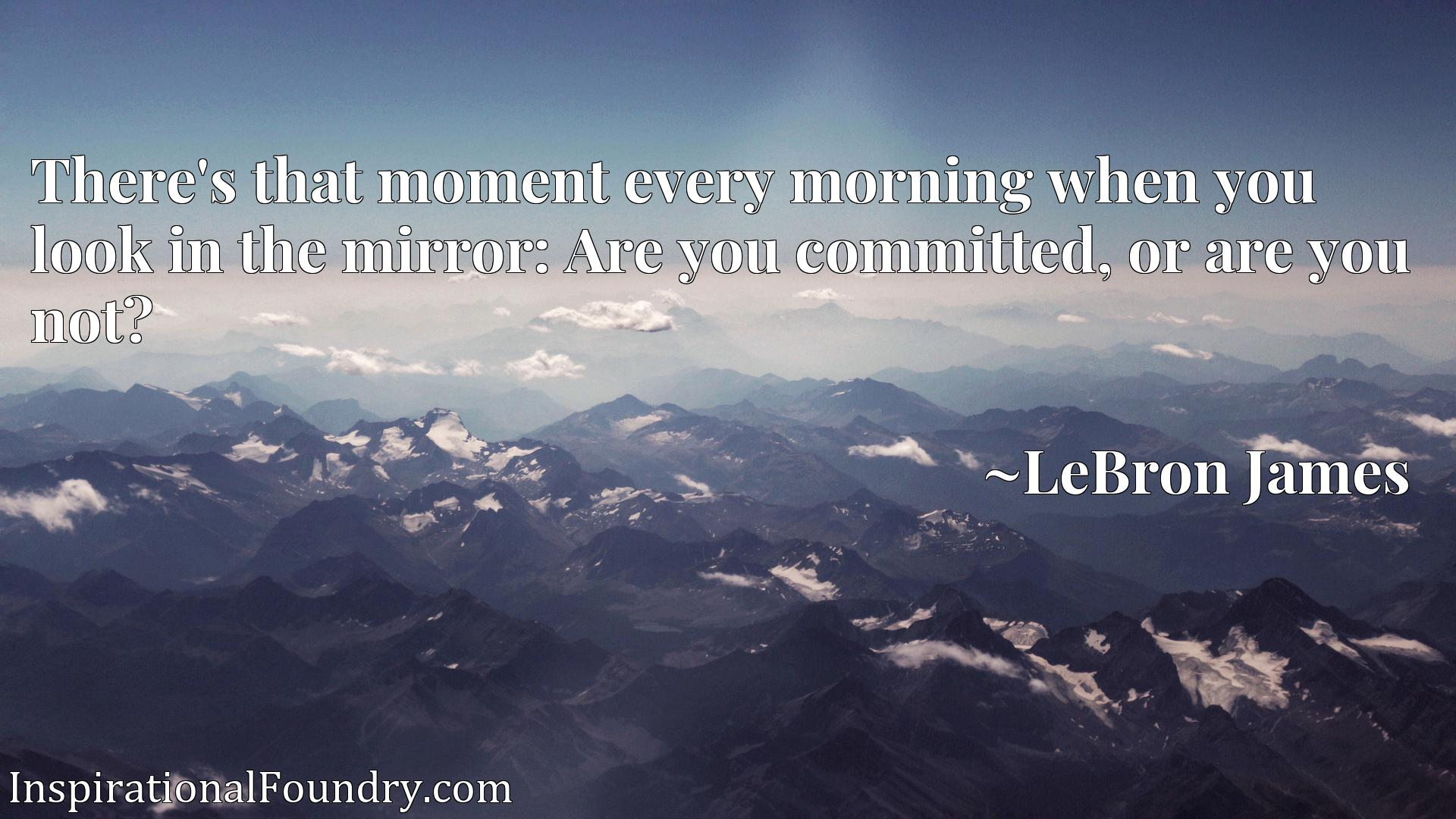 There's that moment every morning when you look in the mirror: Are you committed, or are you not?