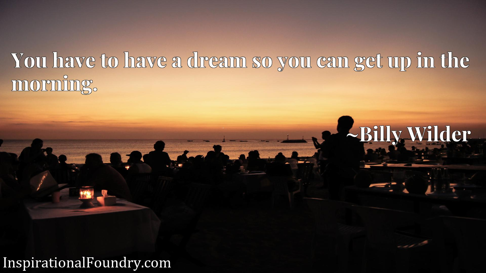 Quote Picture :You have to have a dream so you can get up in the morning.