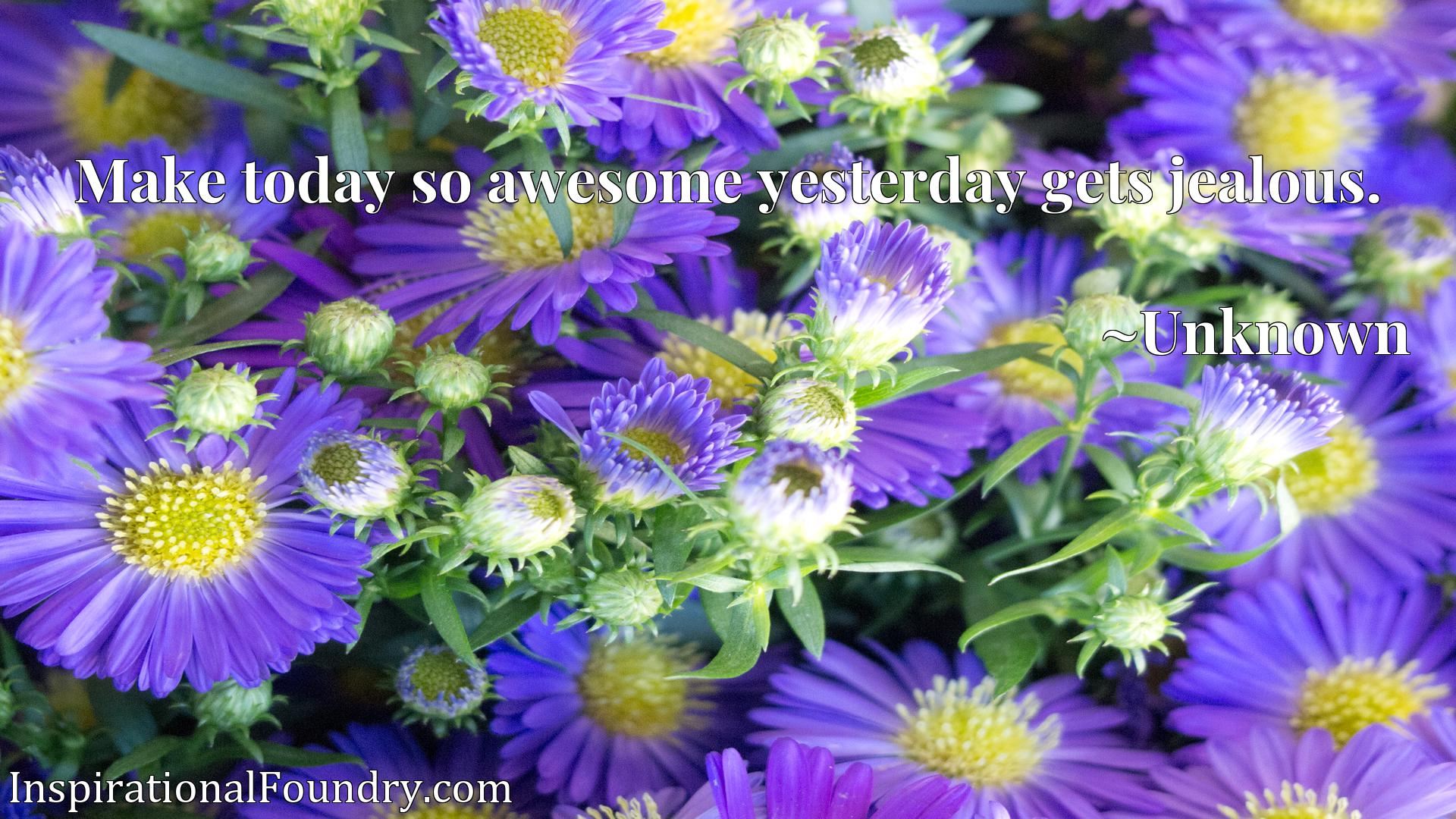 Quote Picture :Make today so awesome yesterday gets jealous.