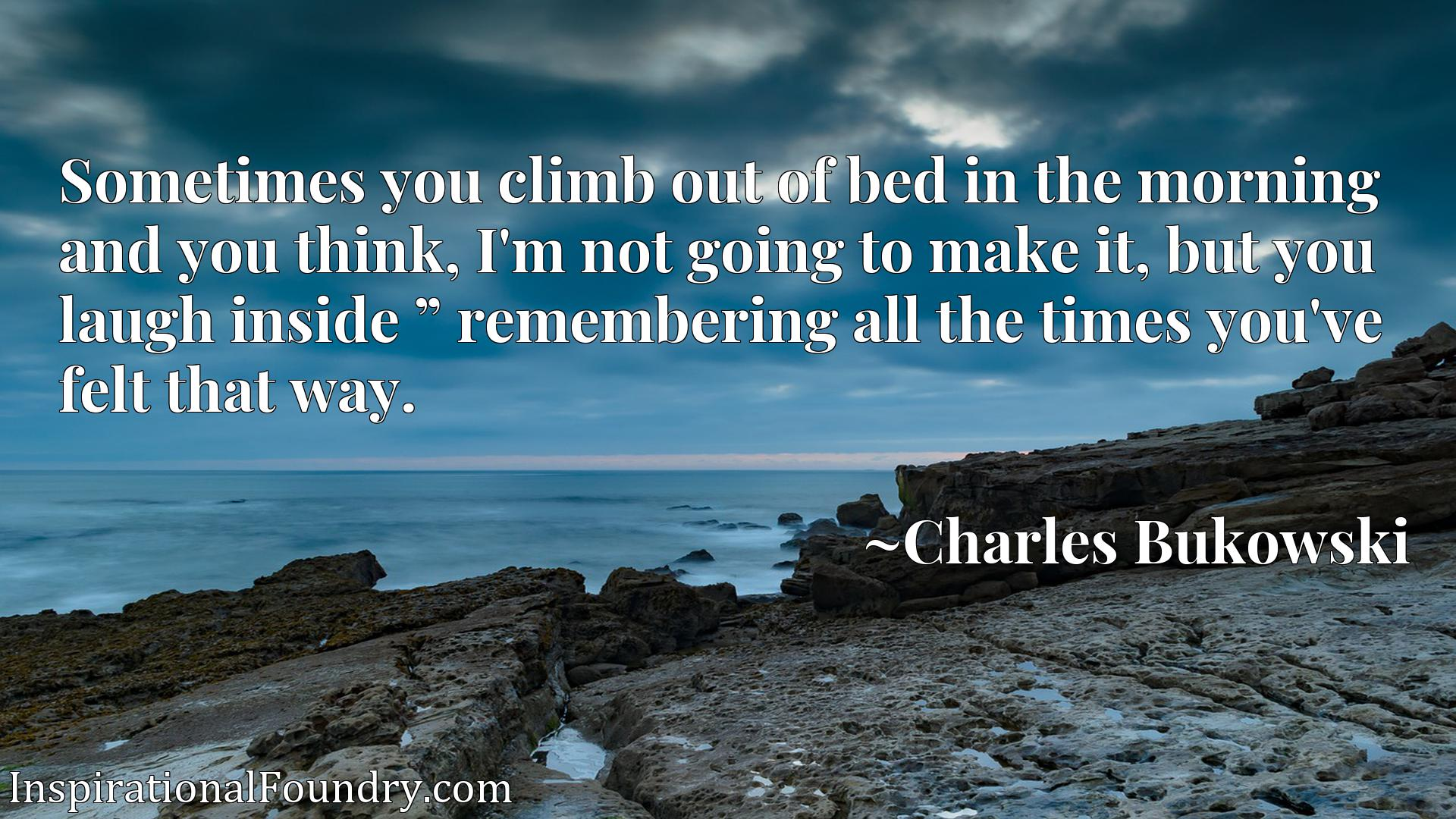 """Sometimes you climb out of bed in the morning and you think, I'm not going to make it, but you laugh inside """" remembering all the times you've felt that way."""