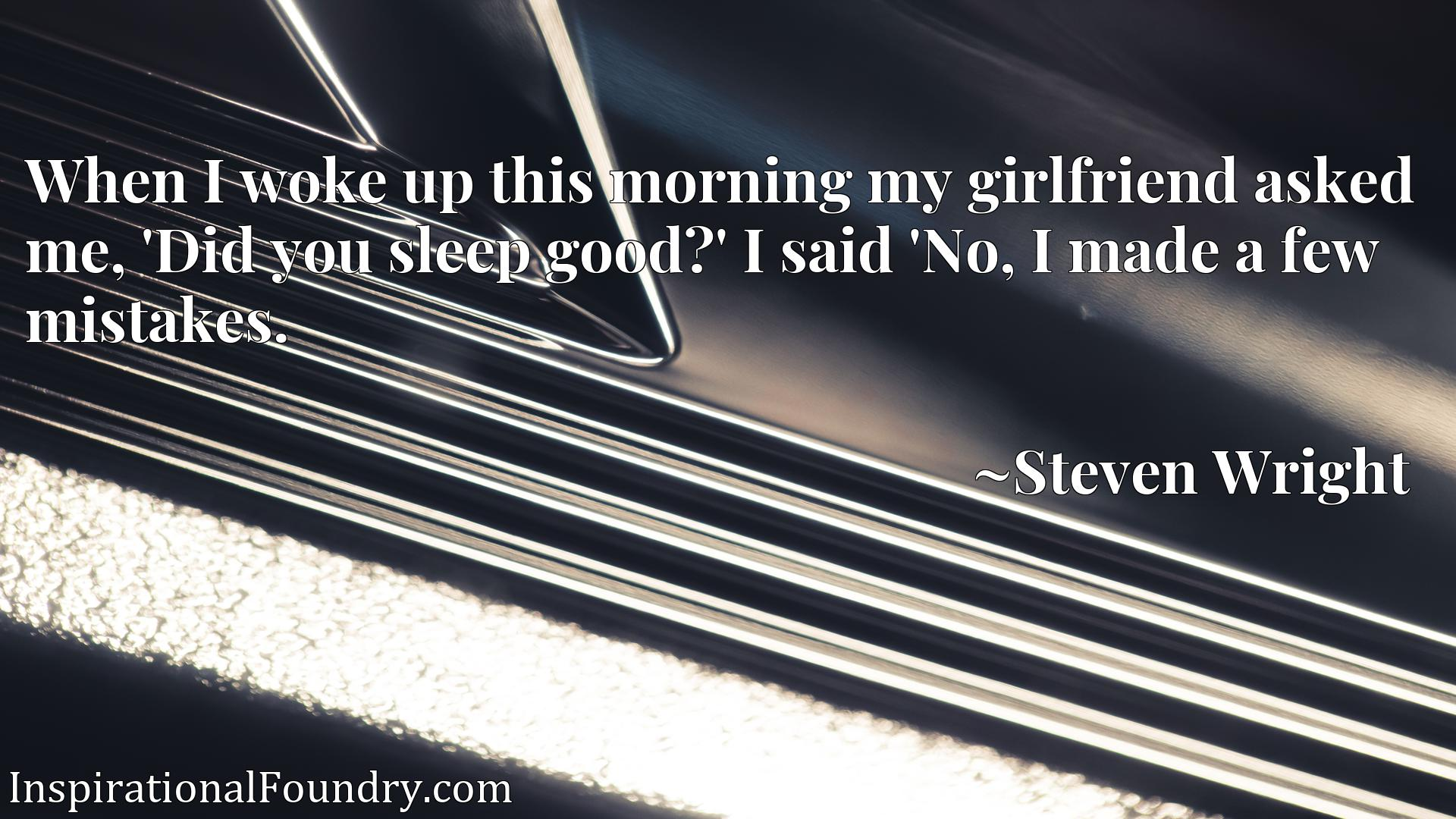 When I woke up this morning my girlfriend asked me, 'Did you sleep good?' I said 'No, I made a few mistakes.