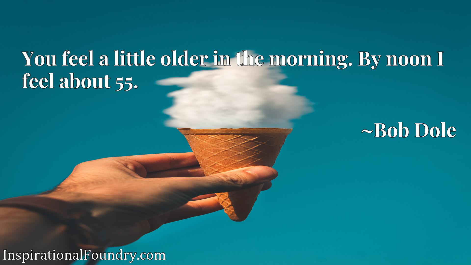 You feel a little older in the morning. By noon I feel about 55.