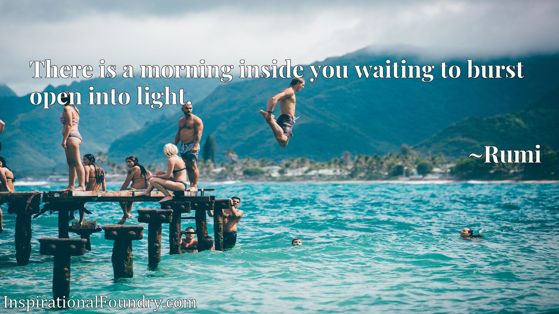 There is a morning inside you waiting to burst open into light.