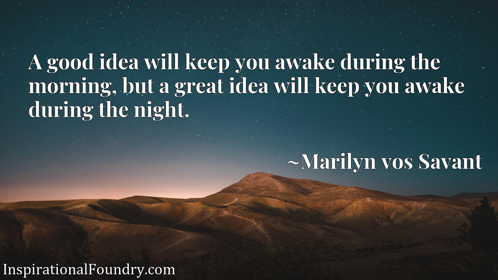 A good idea will keep you awake during the morning, but a great idea will keep you awake during the night.