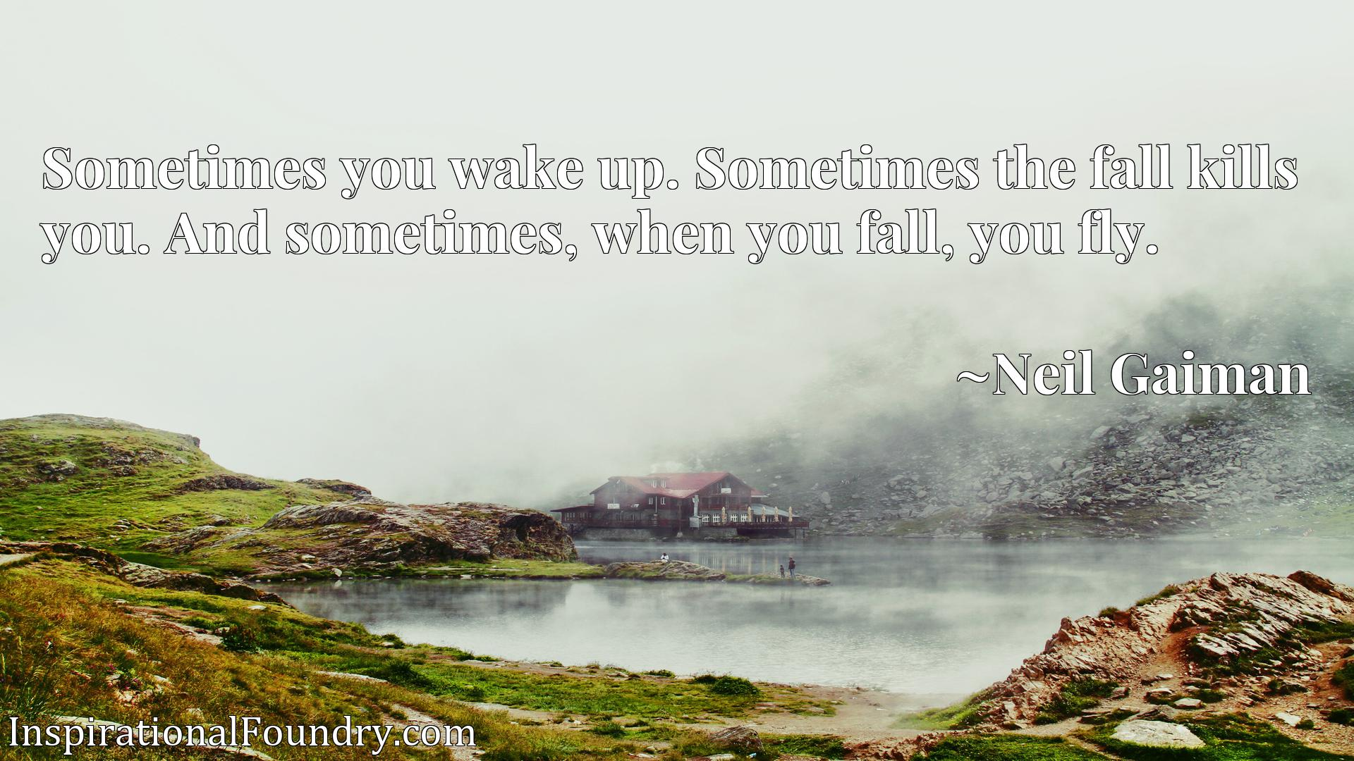 Sometimes you wake up. Sometimes the fall kills you. And sometimes, when you fall, you fly.