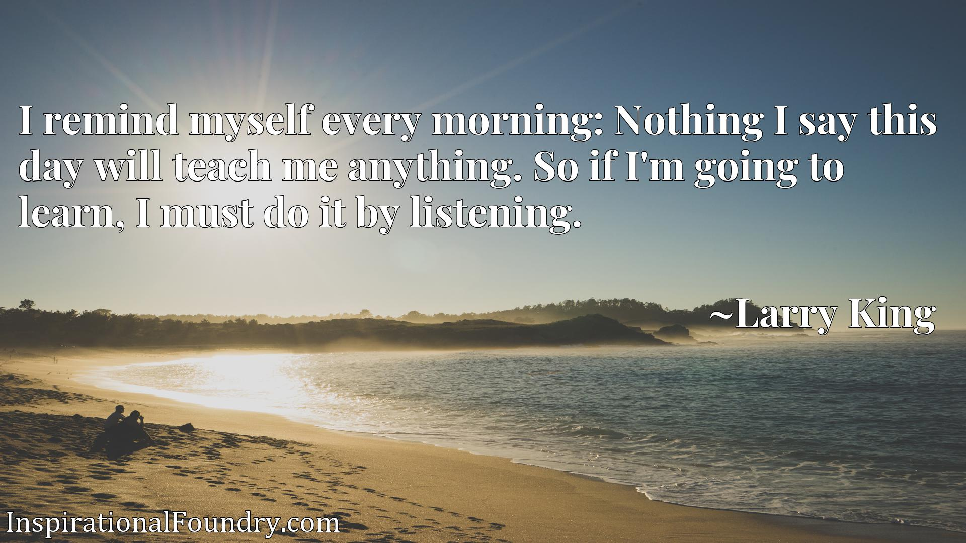 I remind myself every morning: Nothing I say this day will teach me anything. So if I'm going to learn, I must do it by listening.