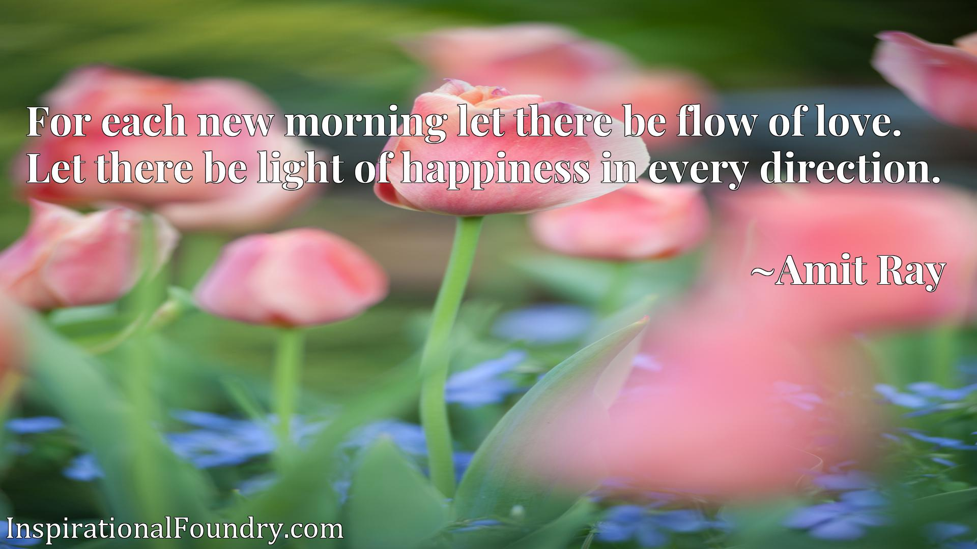 For each new morning let there be flow of love. Let there be light of happiness in every direction.