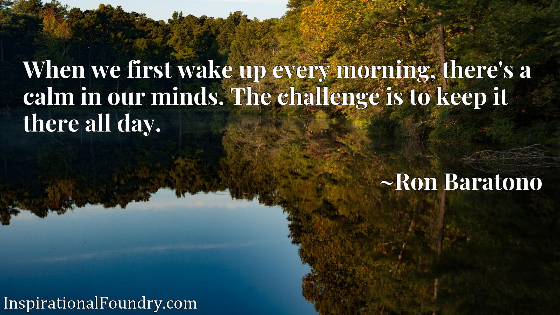 When we first wake up every morning, there's a calm in our minds. The challenge is to keep it there all day.