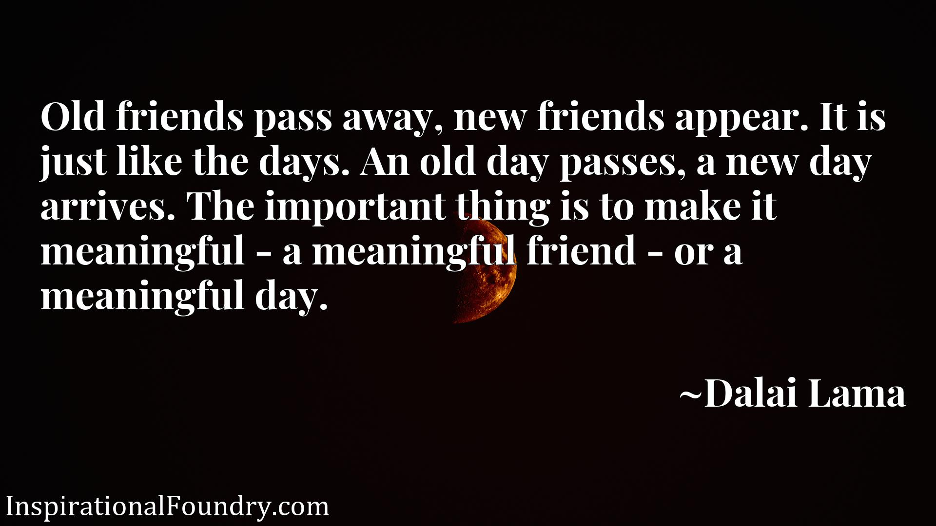Old friends pass away, new friends appear. It is just like the days. An old day passes, a new day arrives. The important thing is to make it meaningful - a meaningful friend - or a meaningful day.