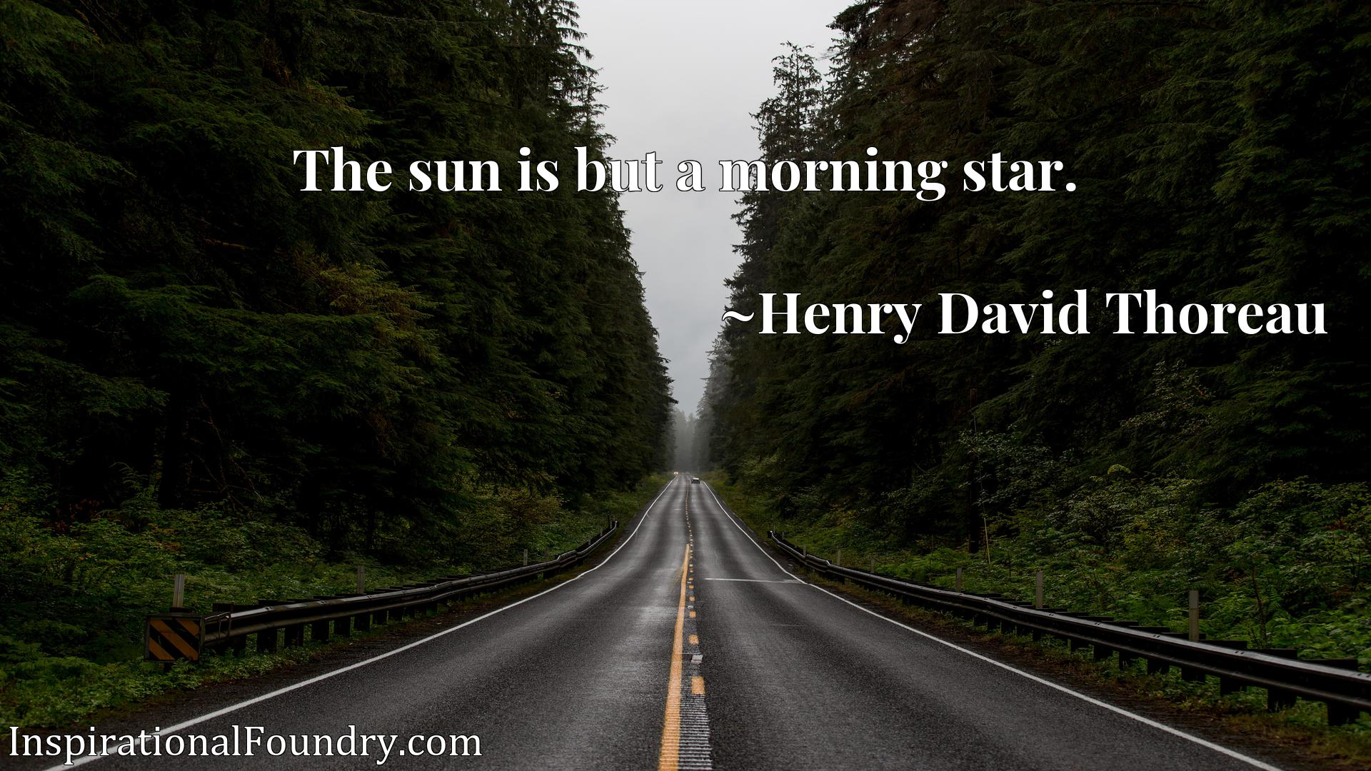 The sun is but a morning star.