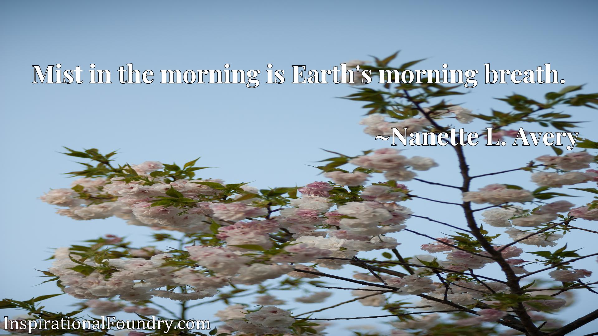 Mist in the morning is Earth's morning breath.