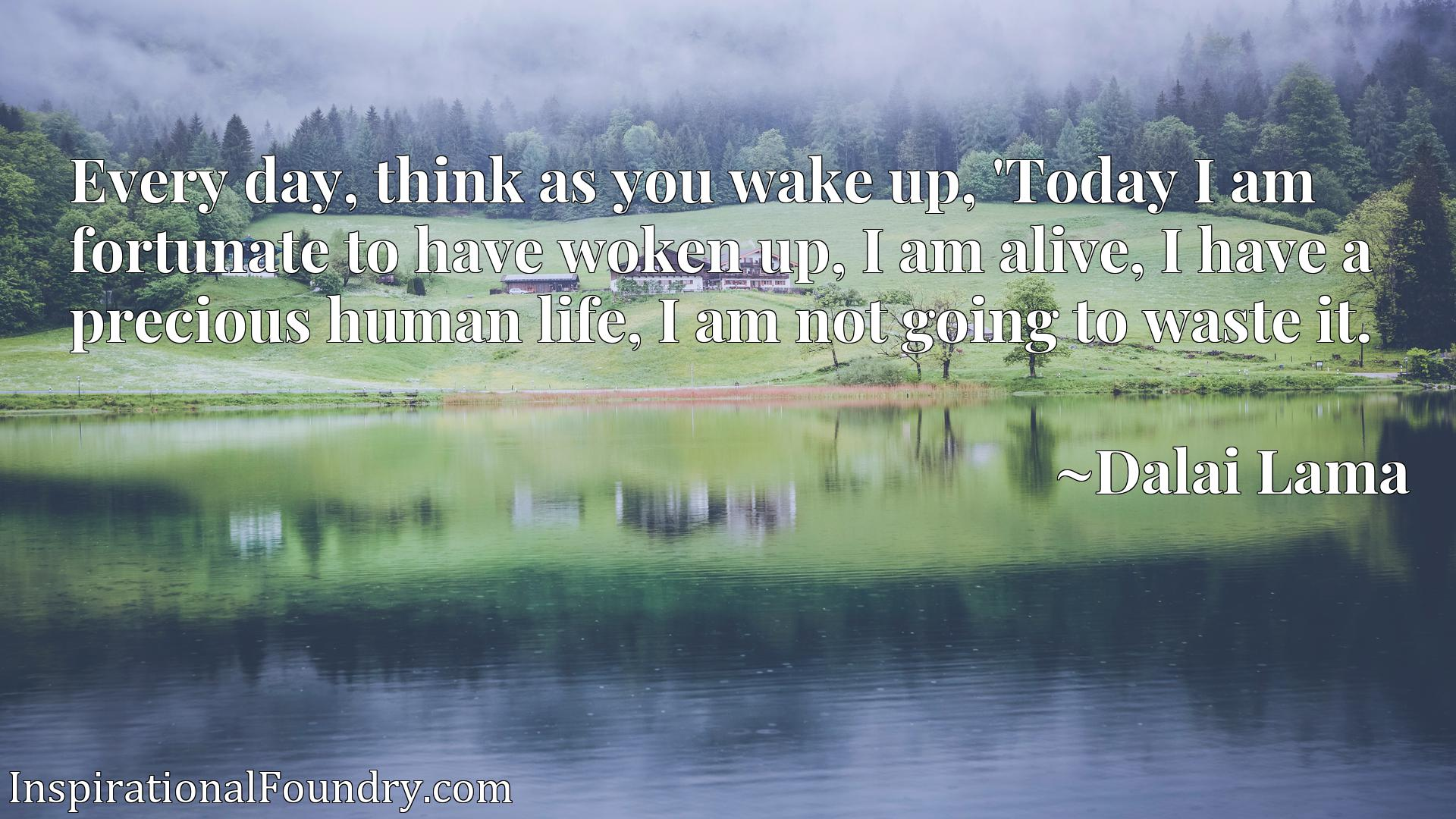 Every day, think as you wake up, 'Today I am fortunate to have woken up, I am alive, I have a precious human life, I am not going to waste it.