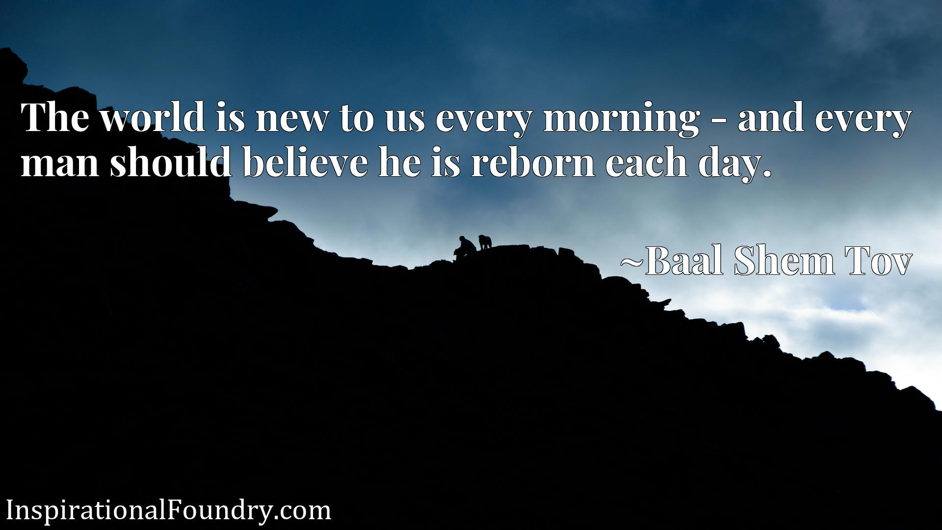 The world is new to us every morning - and every man should believe he is reborn each day.