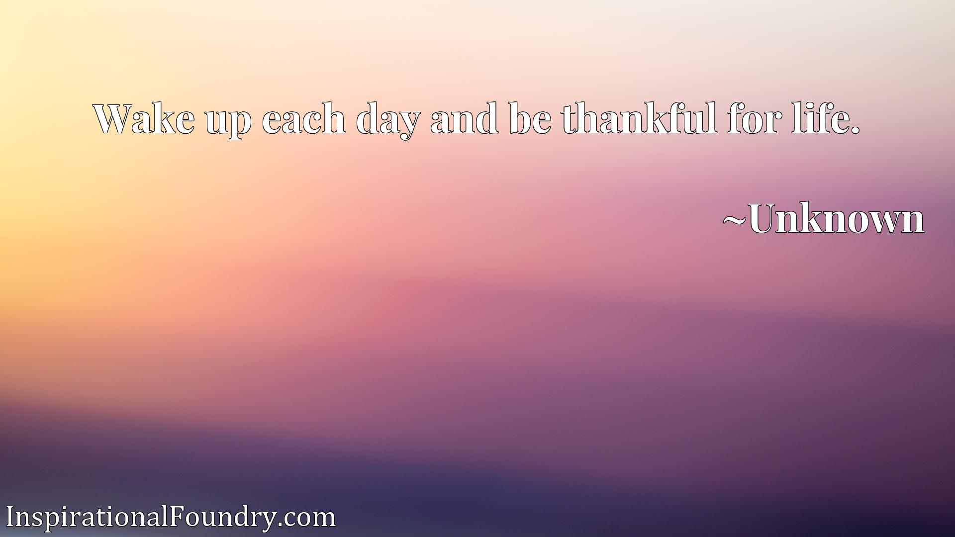 Quote Picture :Wake up each day and be thankful for life.