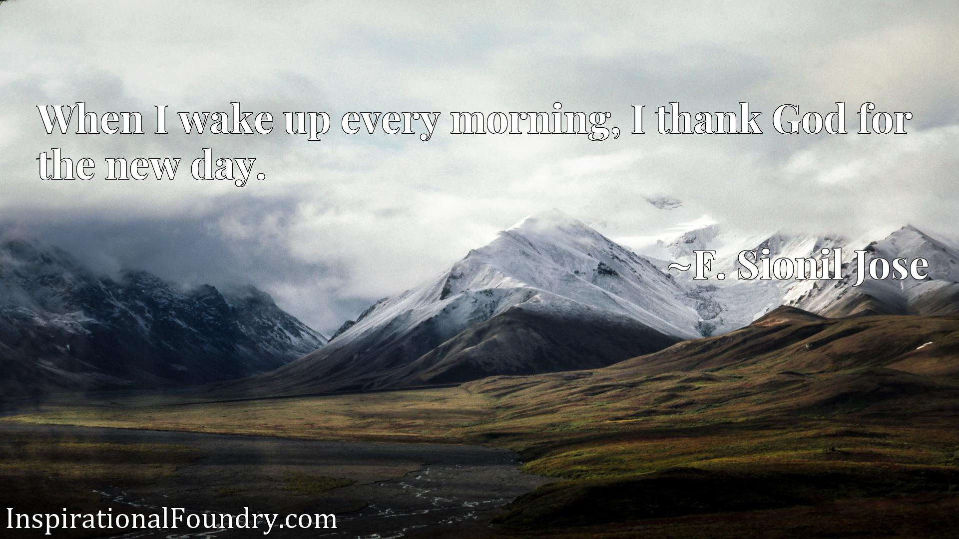 Quote Picture :When I wake up every morning, I thank God for the new day.