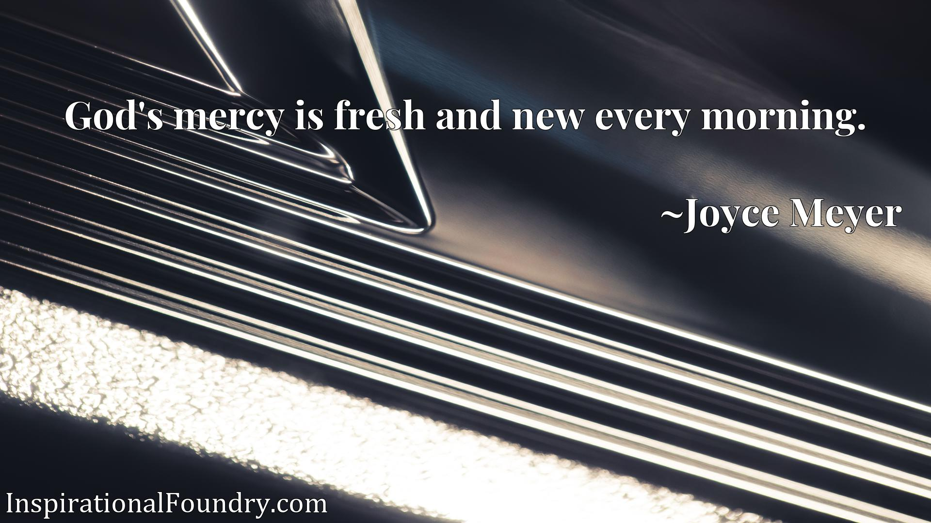 Quote Picture :God's mercy is fresh and new every morning.