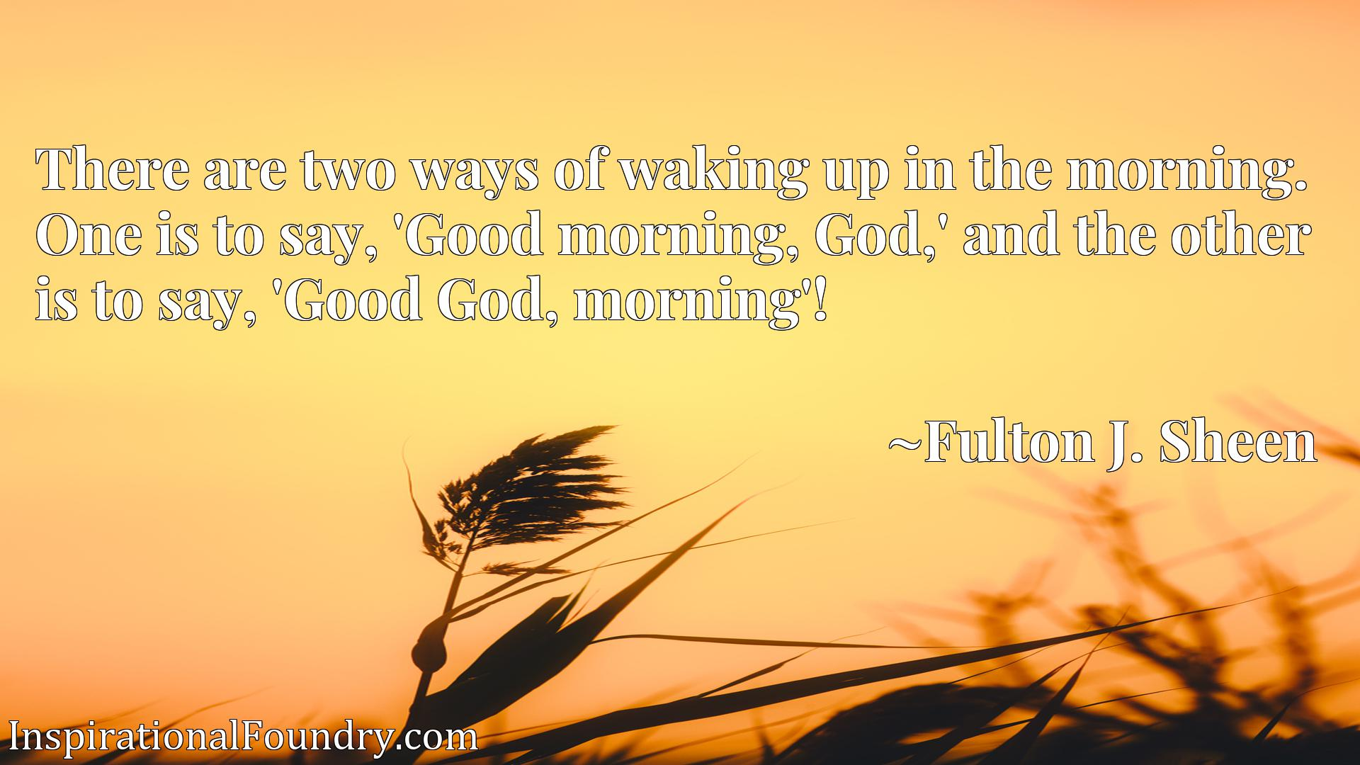 There are two ways of waking up in the morning. One is to say, 'Good morning, God,' and the other is to say, 'Good God, morning'!