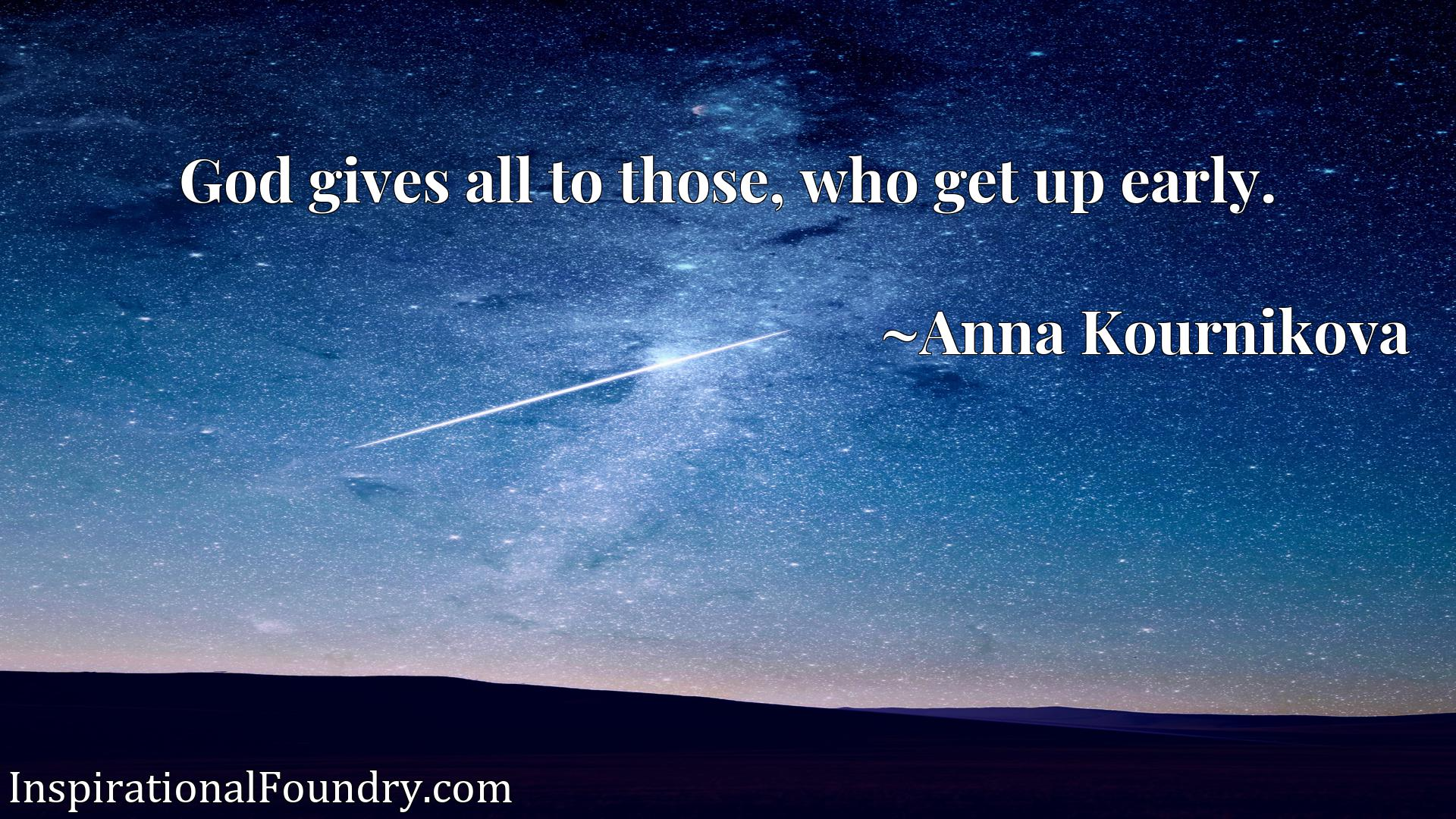 Quote Picture :God gives all to those, who get up early.