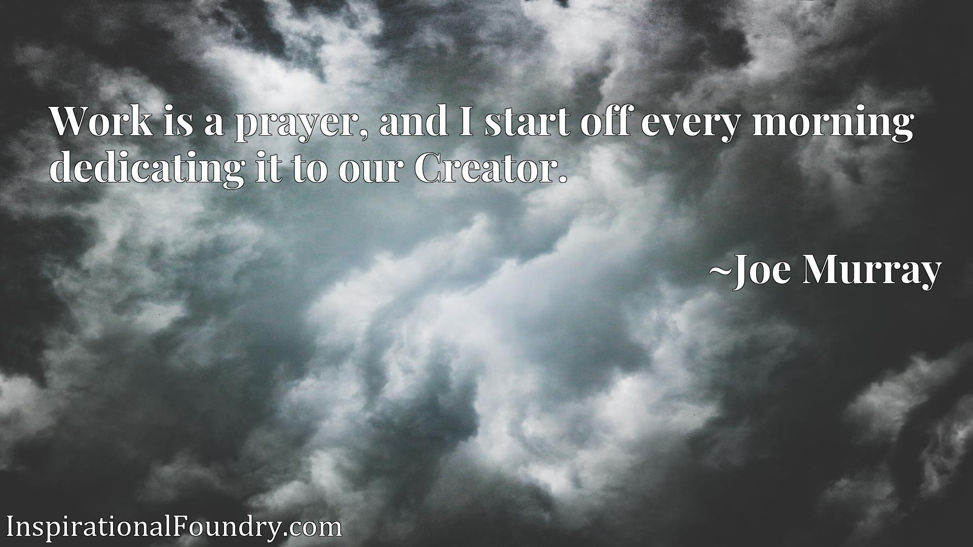 Quote Picture :Work is a prayer, and I start off every morning dedicating it to our Creator.