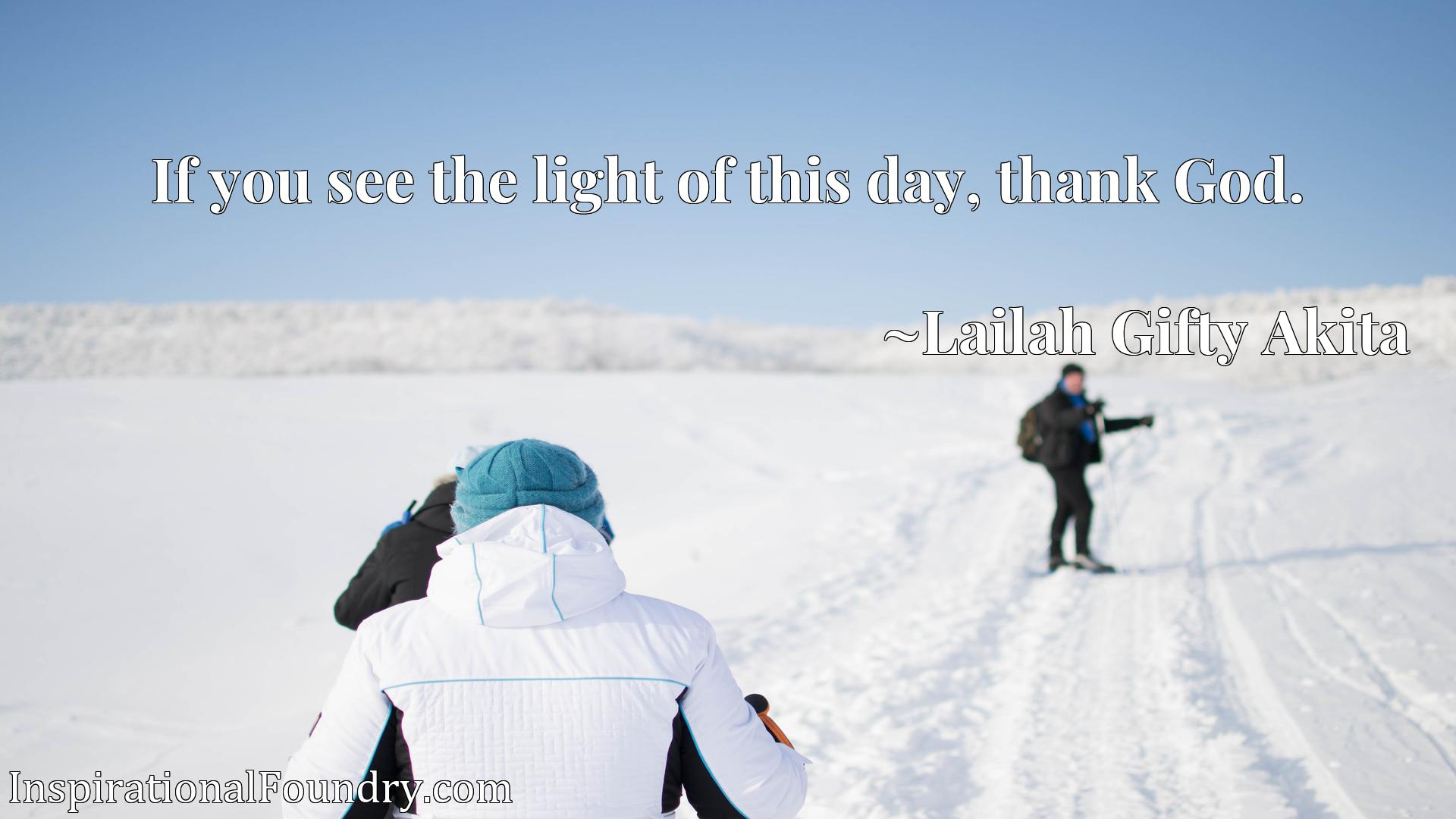 Quote Picture :If you see the light of this day, thank God.