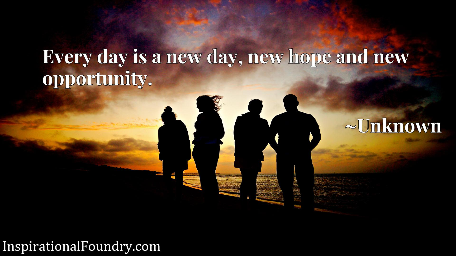 Every day is a new day, new hope and new opportunity.