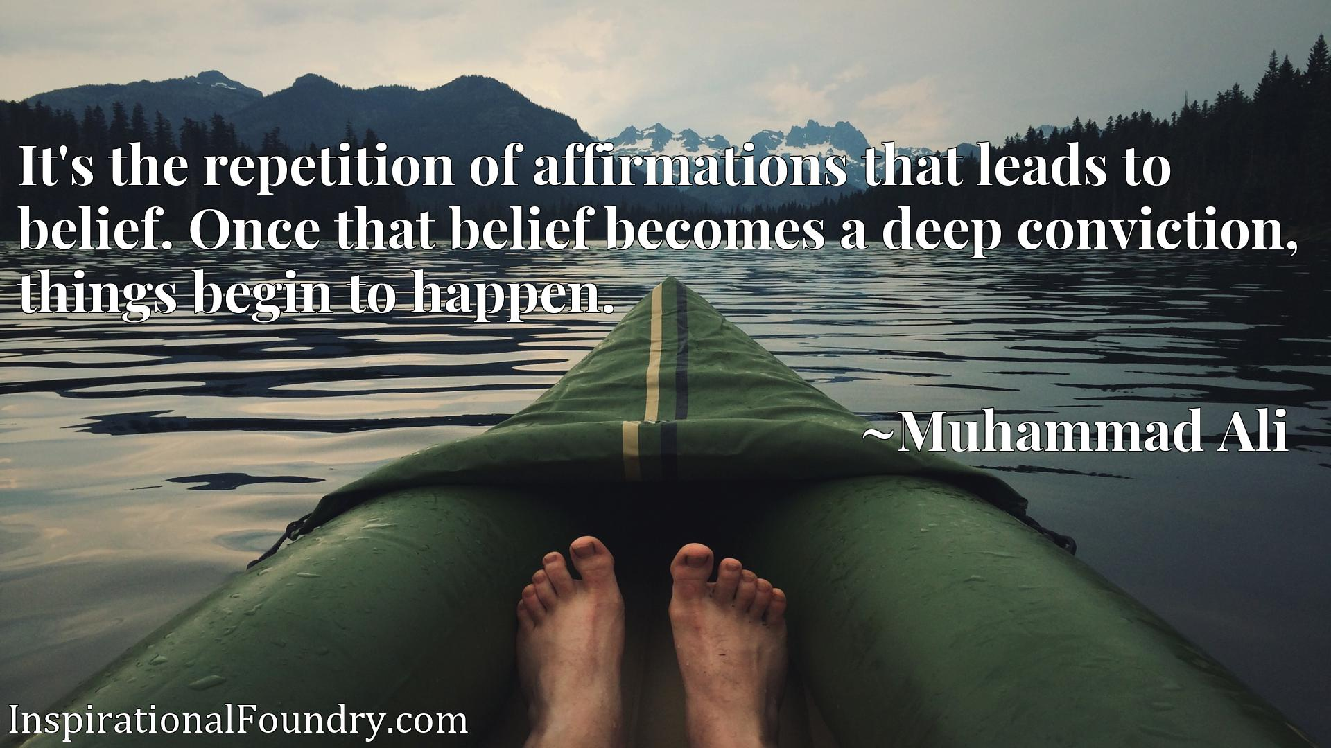 Quote Picture :It's the repetition of affirmations that leads to belief. Once that belief becomes a deep conviction, things begin to happen.