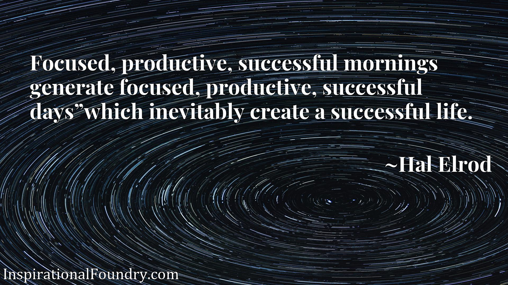 "Focused, productive, successful mornings generate focused, productive, successful days""which inevitably create a successful life."