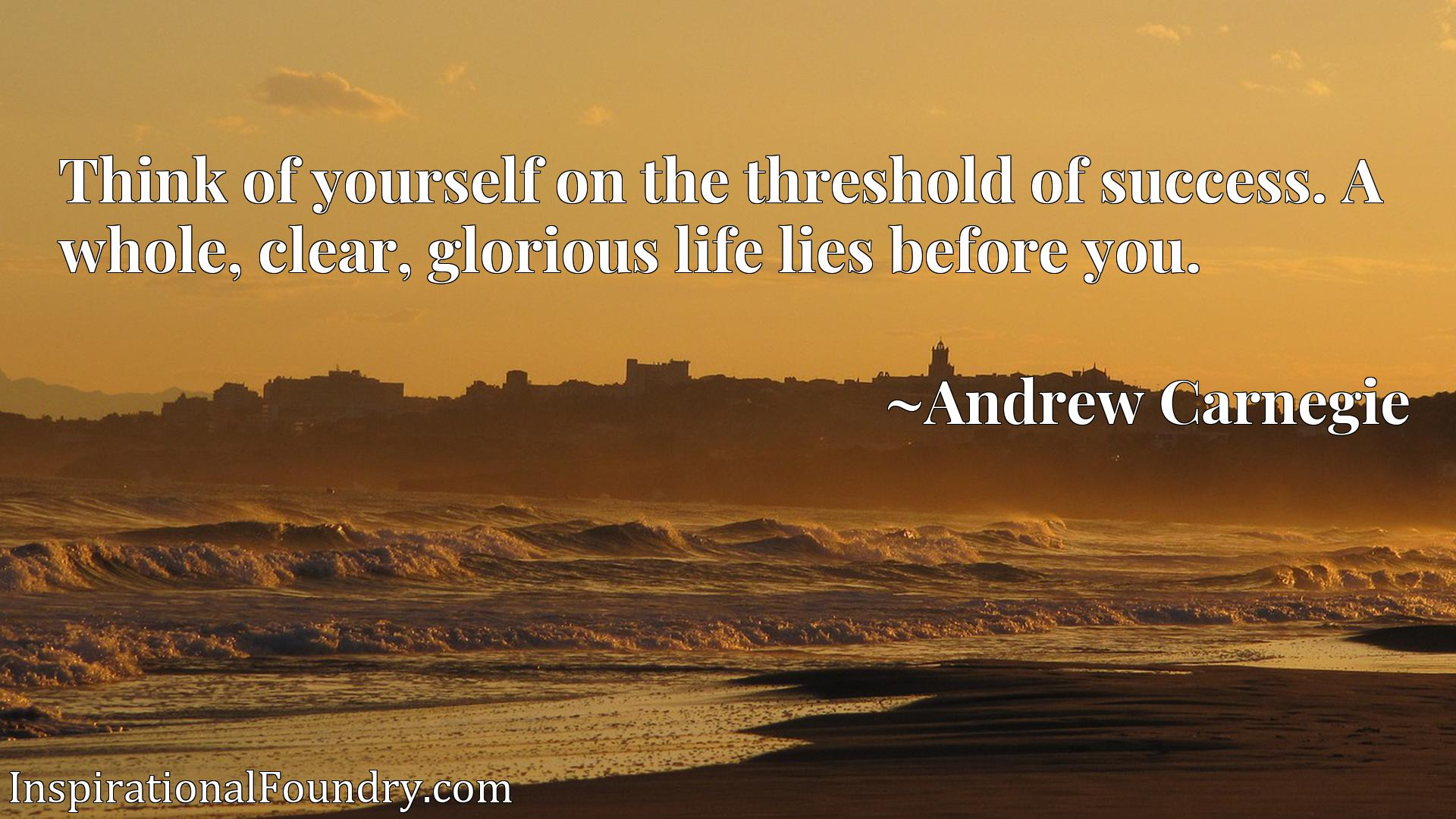 Quote Picture :Think of yourself on the threshold of success. A whole, clear, glorious life lies before you.