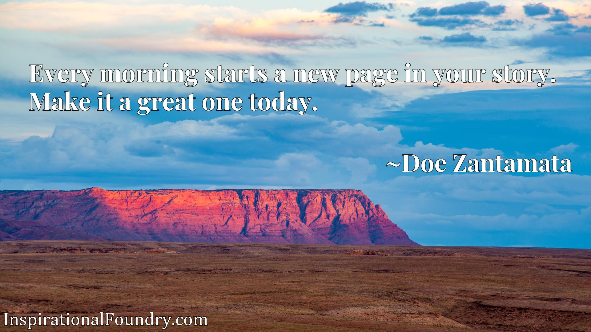 Quote Picture :Every morning starts a new page in your story. Make it a great one today.