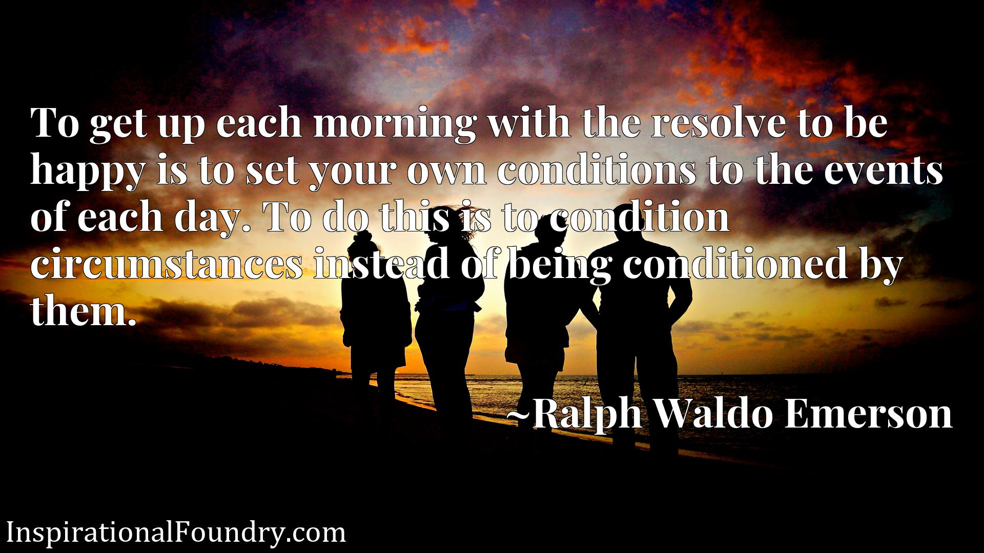To get up each morning with the resolve to be happy is to set your own conditions to the events of each day. To do this is to condition circumstances instead of being conditioned by them.