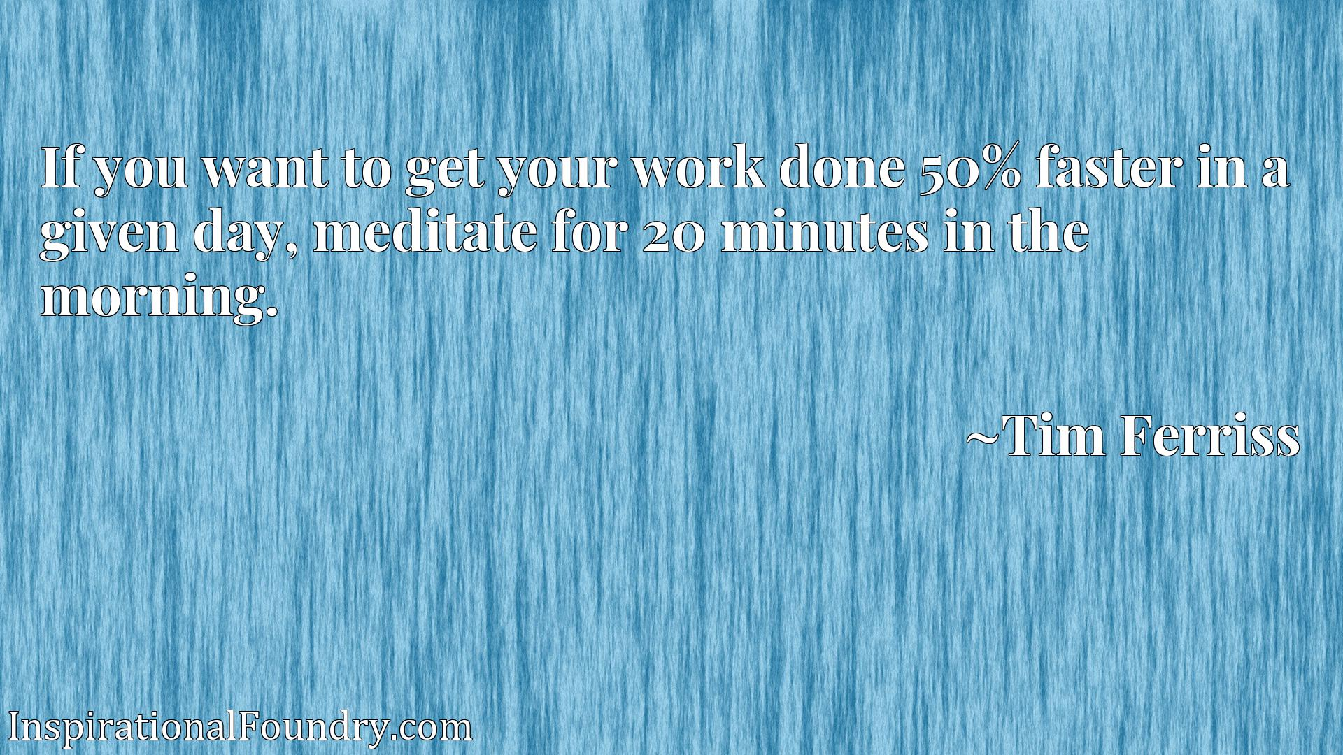 Quote Picture :If you want to get your work done 50% faster in a given day, meditate for 20 minutes in the morning.