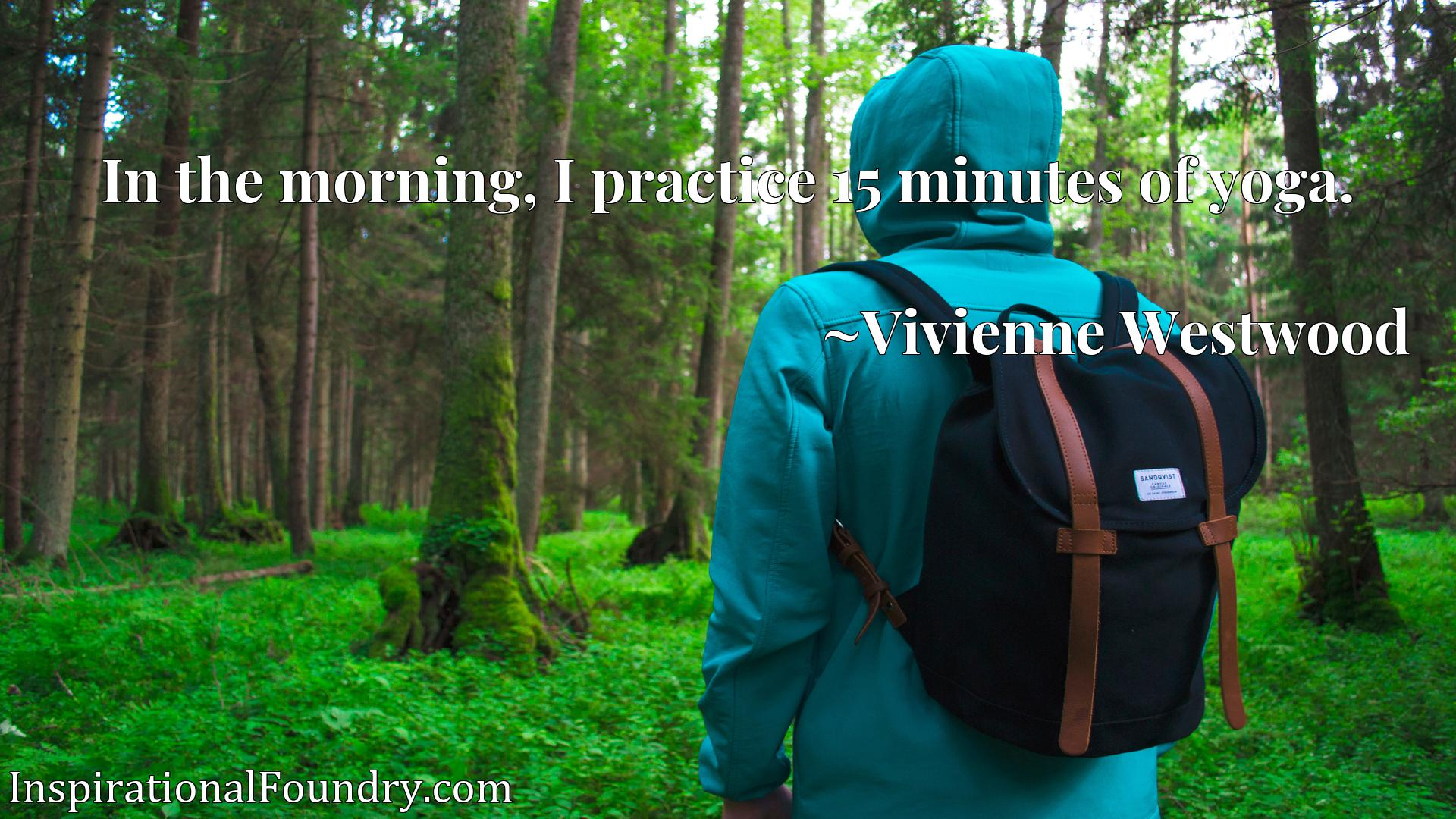 Quote Picture :In the morning, I practice 15 minutes of yoga.