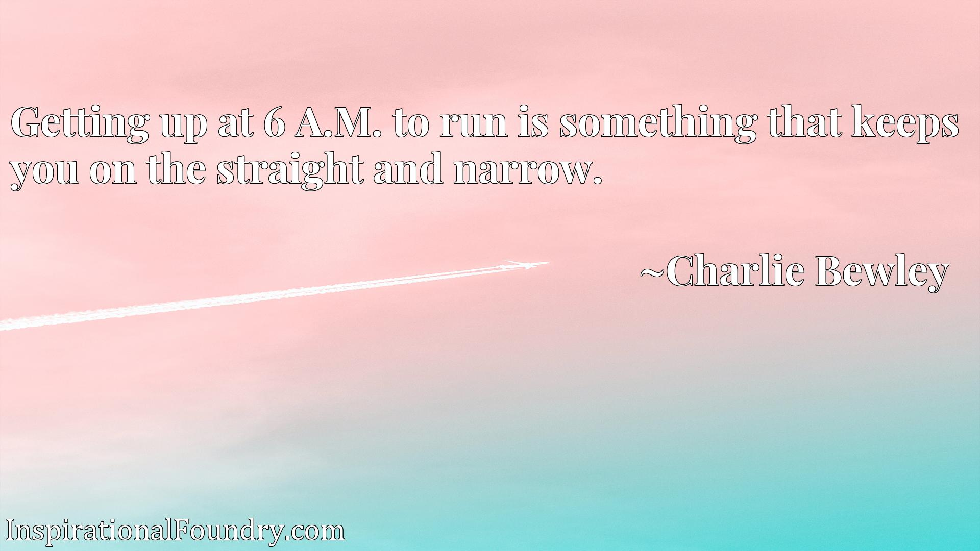Quote Picture :Getting up at 6 A.M. to run is something that keeps you on the straight and narrow.