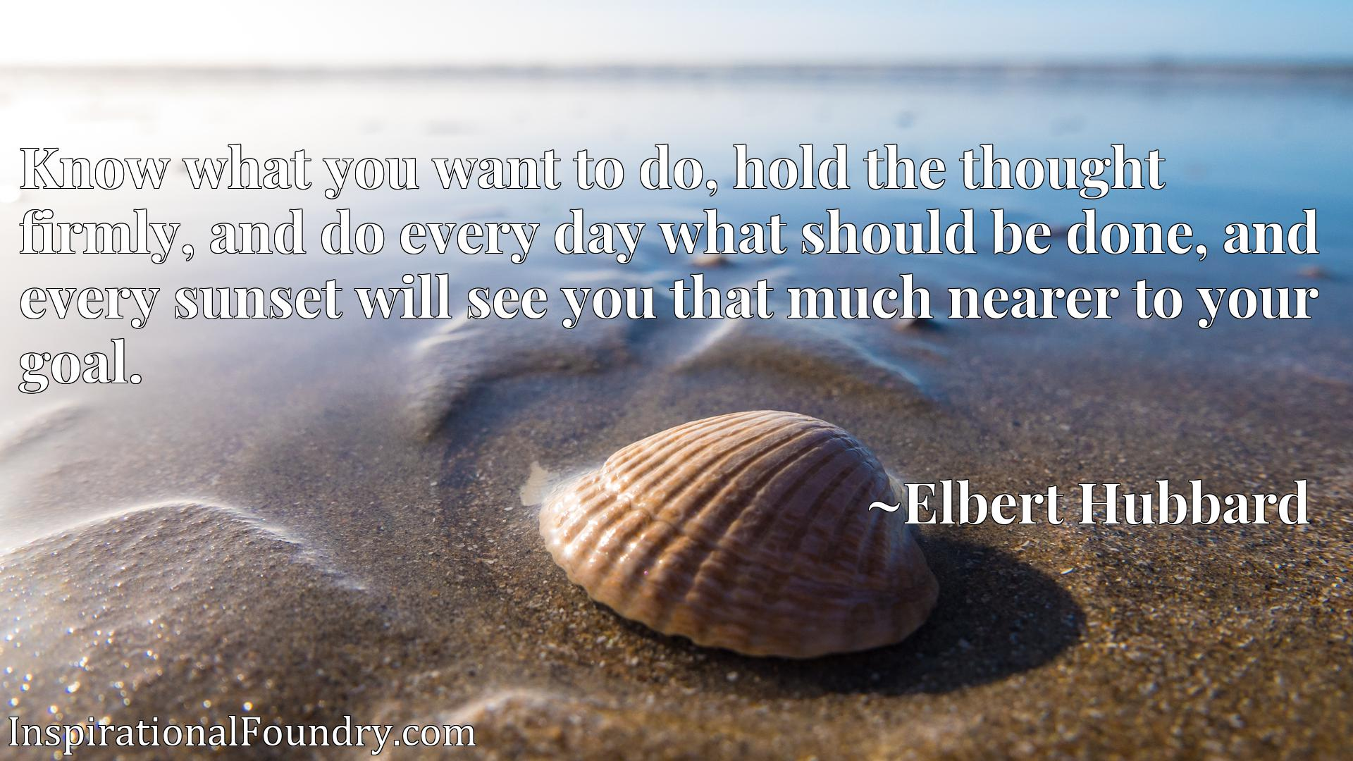 Quote Picture :Know what you want to do, hold the thought firmly, and do every day what should be done, and every sunset will see you that much nearer to your goal.