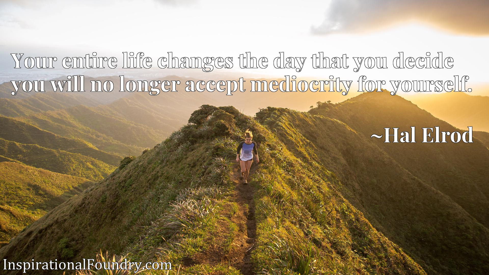 Quote Picture :Your entire life changes the day that you decide you will no longer accept mediocrity for yourself.