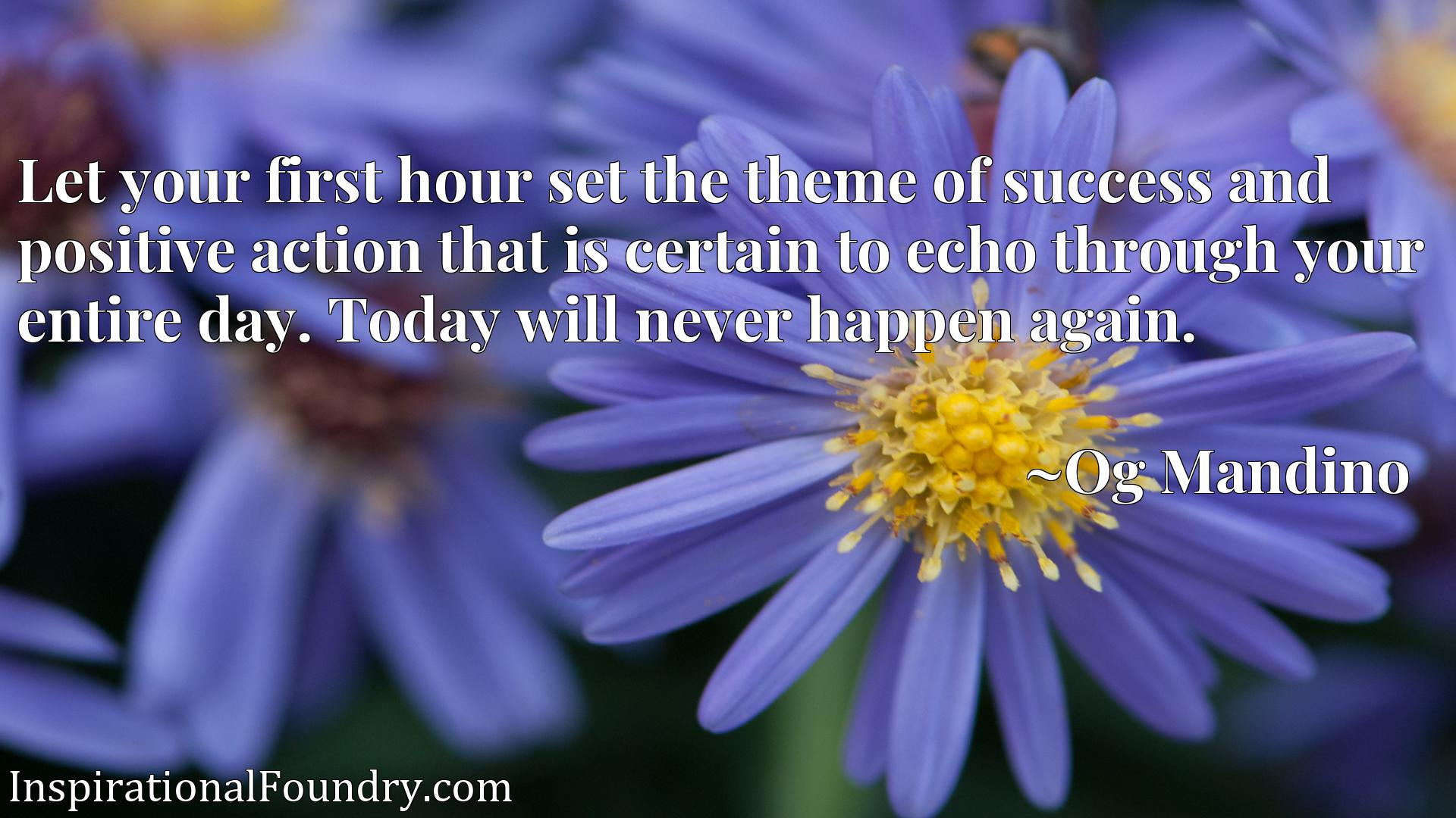 Let your first hour set the theme of success and positive action that is certain to echo through your entire day. Today will never happen again.