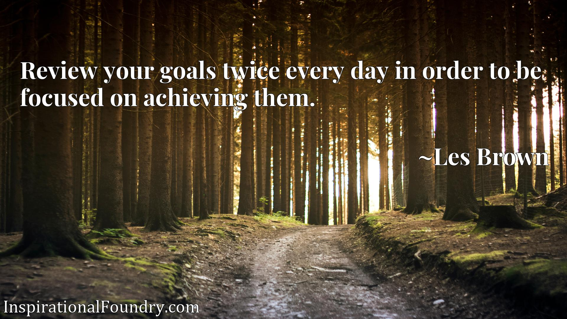 Quote Picture :Review your goals twice every day in order to be focused on achieving them.