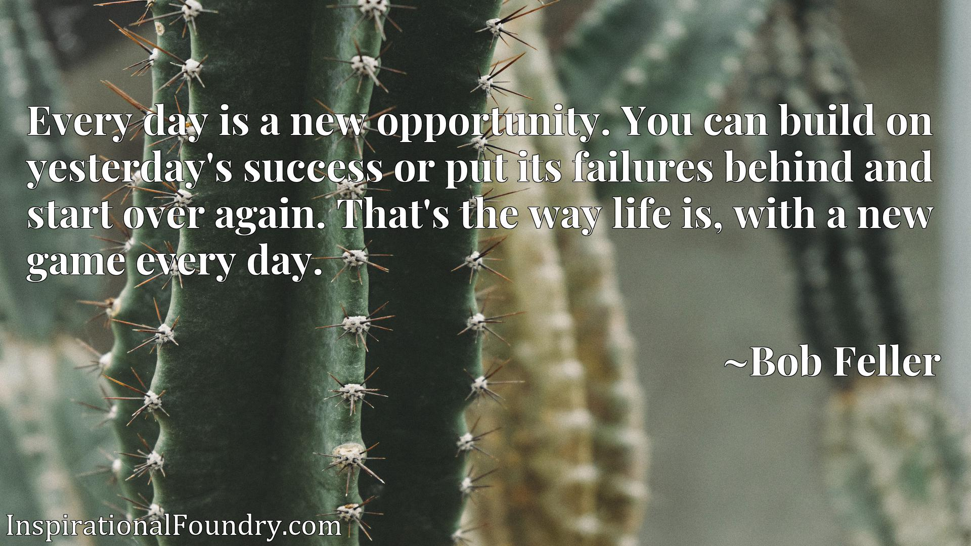 Every day is a new opportunity. You can build on yesterday's success or put its failures behind and start over again. That's the way life is, with a new game every day.