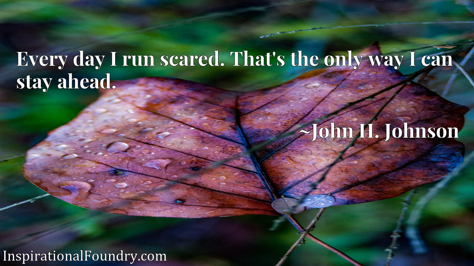 Quote Picture :Every day I run scared. That's the only way I can stay ahead.