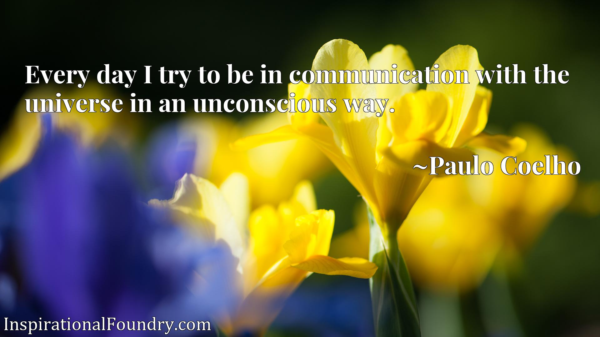 Quote Picture :Every day I try to be in communication with the universe in an unconscious way.