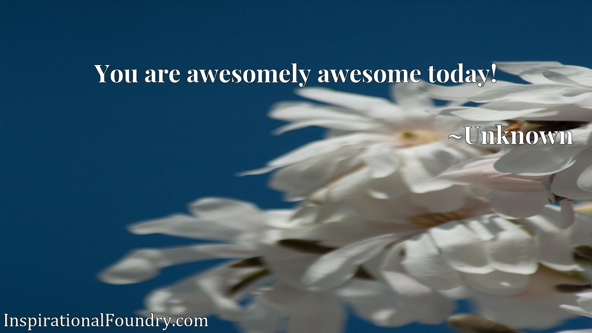 You are awesomely awesome today!