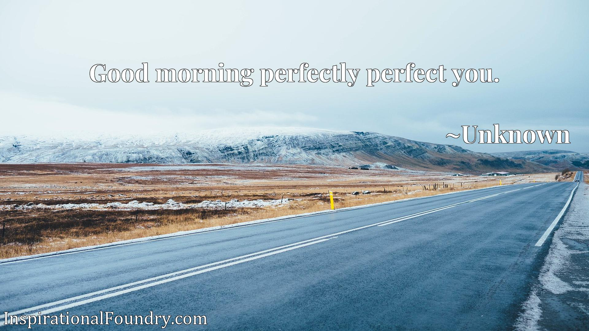 Quote Picture :Good morning perfectly perfect you.