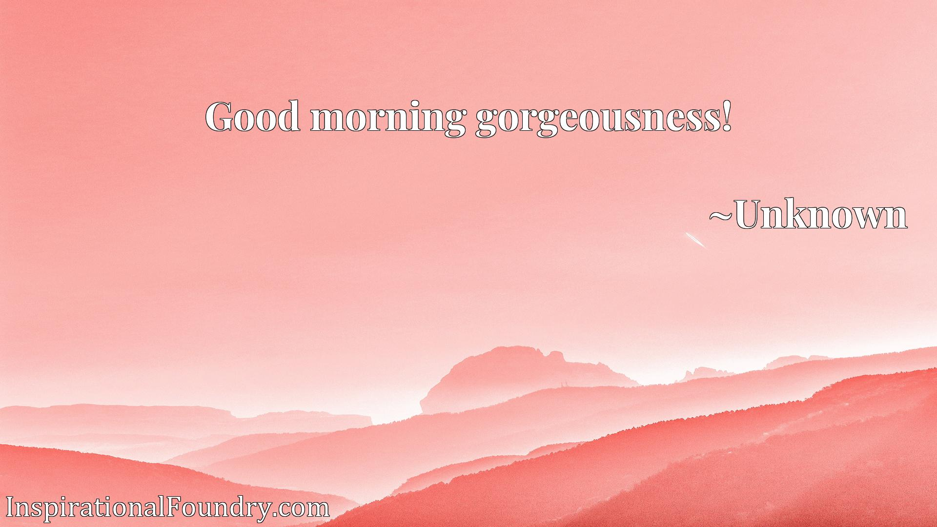 Quote Picture :Good morning gorgeousness!