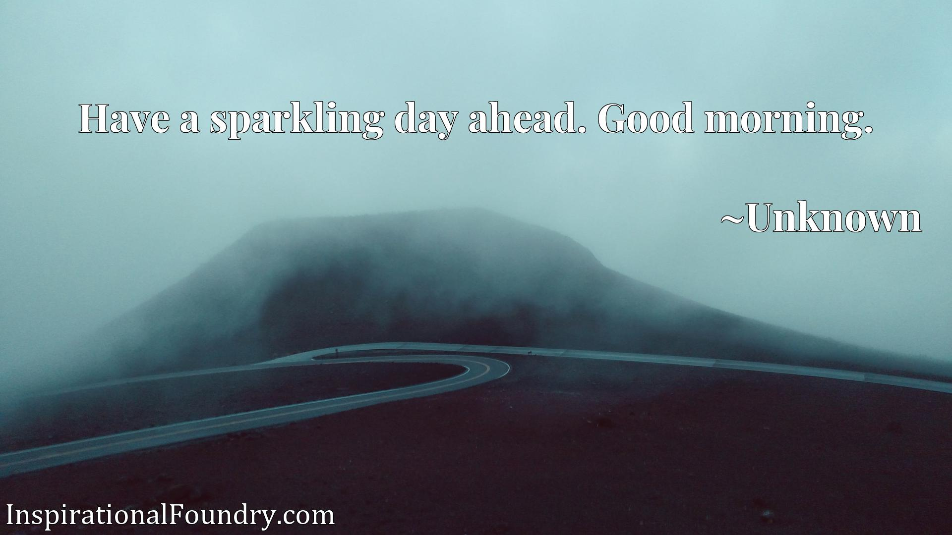Quote Picture :Have a sparkling day ahead. Good morning.