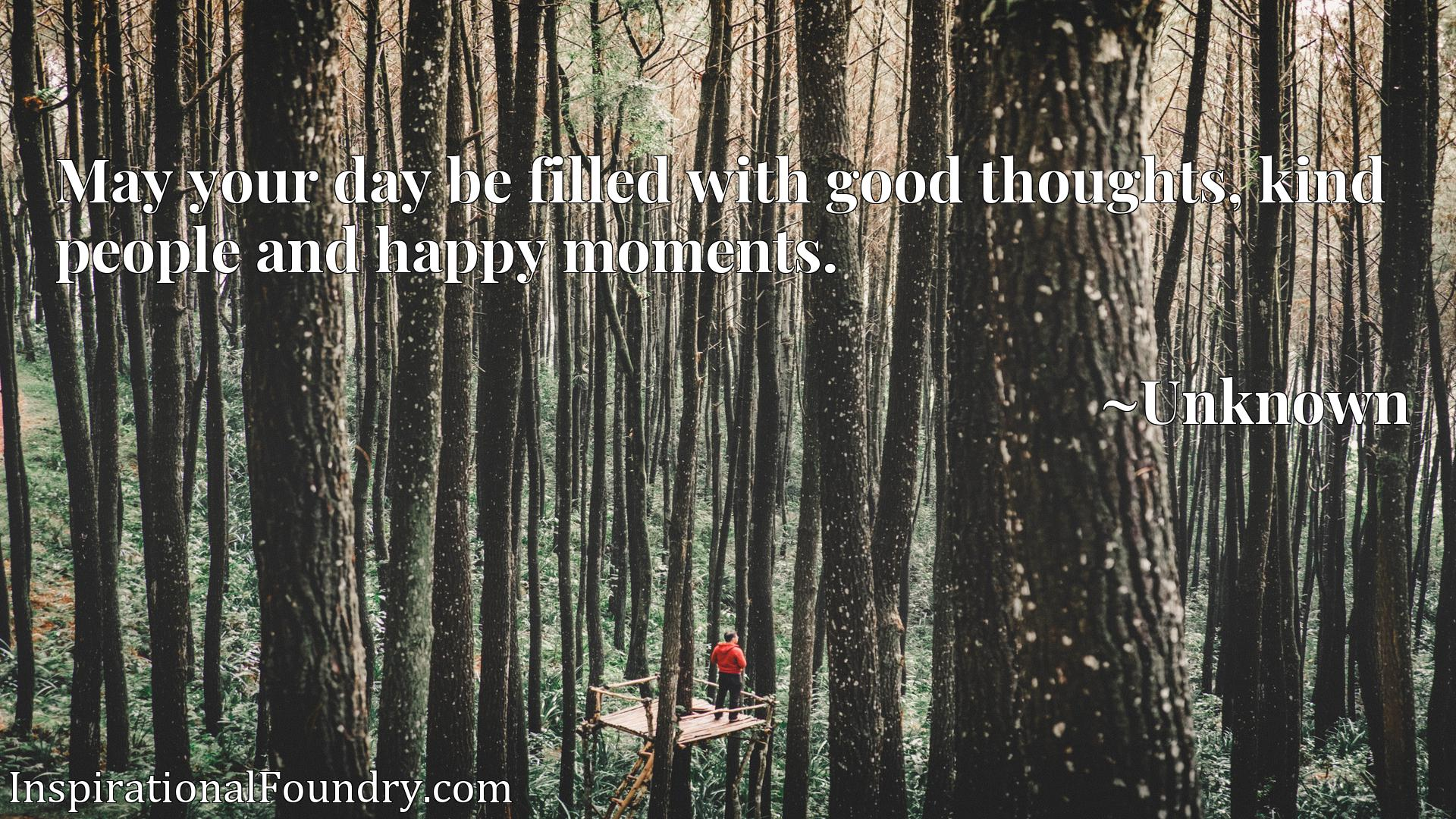 Quote Picture :May your day be filled with good thoughts, kind people and happy moments.