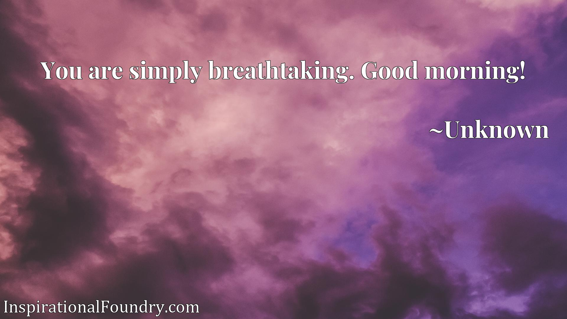 Quote Picture :You are simply breathtaking. Good morning!