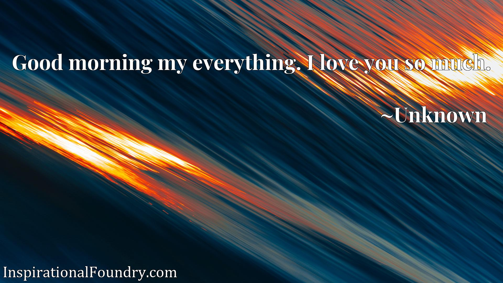 Quote Picture :Good morning my everything. I love you so much.